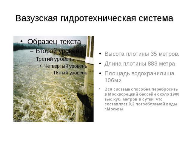 Вазузская гидротехническая система Высота плотины 35 метров. Длина плотины 883 метра Площадь водохранилища 106м2 2 Вся система способна перебросить в Москворецкий бассейн около 1900 тыс.куб. метров в сутки, что составляет 0,2 потребляемой воды г.Москвы.