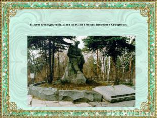 В 1950 в начале декабря П. Бажов скончался в Москве. Похоронен в Свердловске.