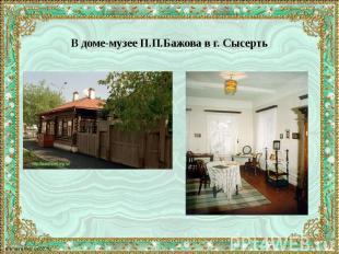 В доме-музее П.П.Бажова в г. Сысерть