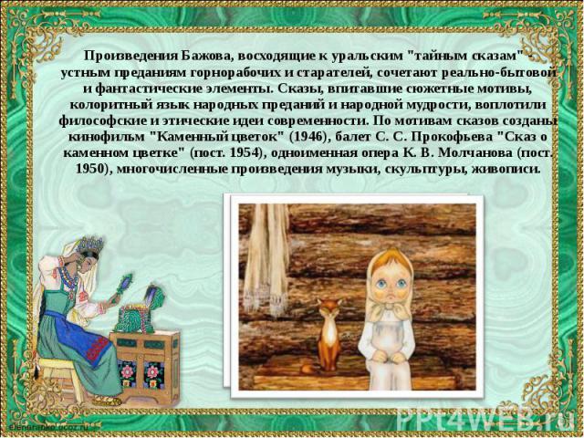 """Произведения Бажова, восходящие к уральским """"тайным сказам"""" - устным преданиям горнорабочих и старателей, сочетают реально-бытовой и фантастические элементы. Сказы, впитавшие сюжетные мотивы, колоритный язык народных преданий и народной му…"""