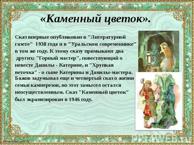 """«Каменный цветок». Сказ впервые опубликован в """"Литературной газете"""" 1938 года и в """"Уральском современнике"""" в том же году. К этому сказу примыкают два других: """"Горный мастер"""", повествующий о невесте Данилы - Катерине, и …"""