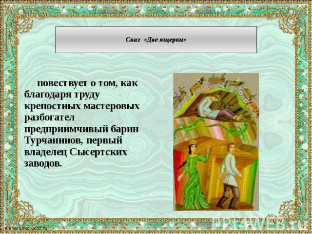 Сказ «Две ящерки» повествует о том, как благодаря труду крепостных мастеровых разбогател предприимчивый барин Турчанинов, первый владелец Сысертских заводов.