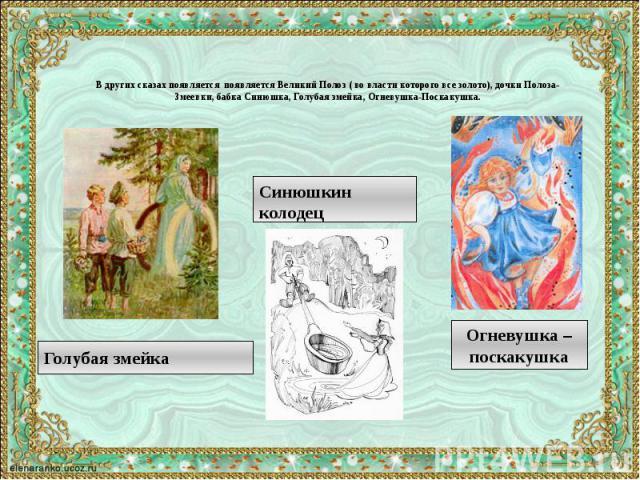 В других сказах появляется появляется Великий Полоз ( во власти которого все золото), дочки Полоза- Змеевки, бабка Синюшка, Голубая змейка, Огневушка-Поскакушка.