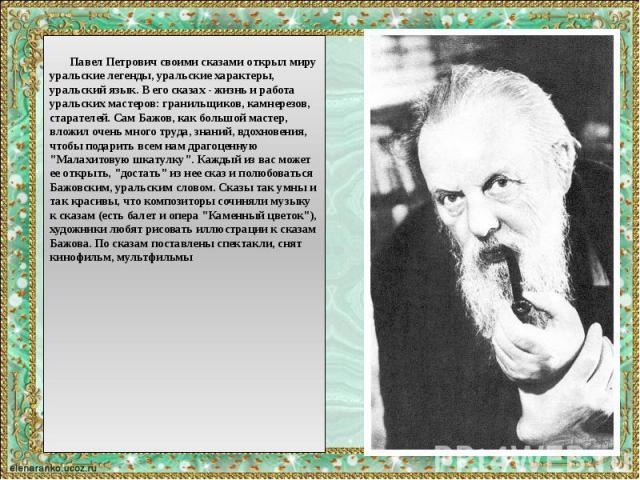 Павел Петрович своими сказами открыл миру уральские легенды, уральские характеры, уральский язык. В его сказах - жизнь и работа уральских мастеров: гранильщиков, камнерезов, старателей. Сам Бажов, как большой мастер, вложил очень много труда, знаний…