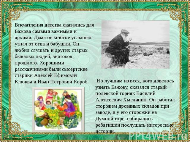 Впечатления детства оказались для Бажова самыми важными и яркими. Дома он многое услышал, узнал от отца и бабушки. Он любил слушать и других старых бывалых людей, знатоков прошлого. Хорошими рассказчиками были сысертские старики Алексей Ефимович Клю…