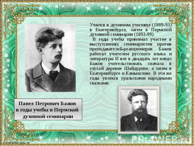 Учился в духовном училище (1889-93) в Екатеринбурге, затем в Пермской духовной семинарии (1893-99). Учился в духовном училище (1889-93) в Екатеринбурге, затем в Пермской духовной семинарии (1893-99). В годы учебы принимал участие в выступлениях семи…