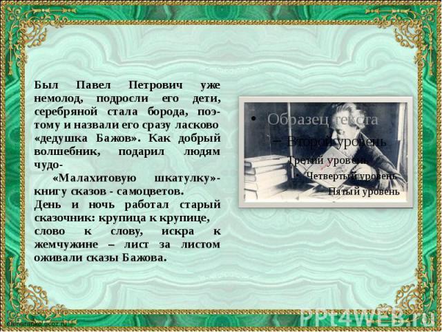 Был Павел Петрович уже немолод, подросли его дети, серебряной стала борода, поэ-тому и назвали его сразу ласково Был Павел Петрович уже немолод, подросли его дети, серебряной стала борода, поэ-тому и назвали его сразу ласково «дедушка Бажов». Как до…