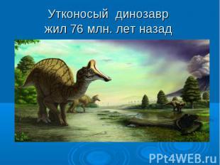 Утконосый динозавр жил 76 млн. лет назад