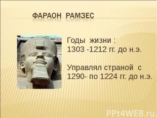 Годы жизни : 1303 -1212 гг. до н.э. Управлял страной с 1290- по 1224 гг. до н.э.