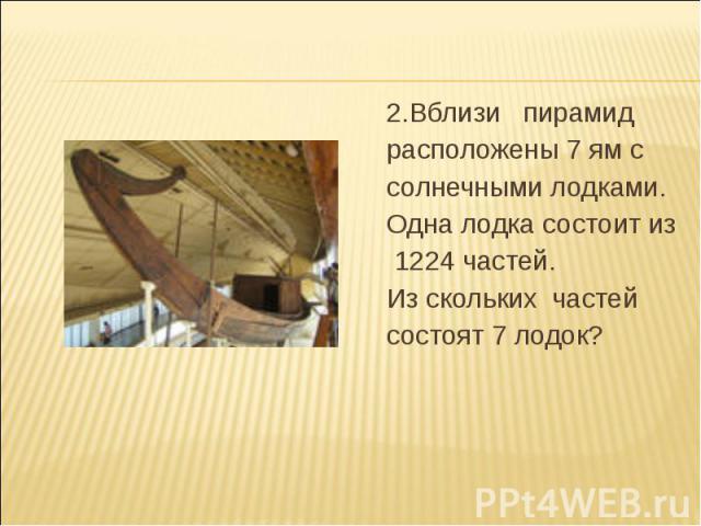 2.Вблизи пирамид 2.Вблизи пирамид расположены 7 ям с солнечными лодками. Одна лодка состоит из 1224 частей. Из скольких частей состоят 7 лодок?