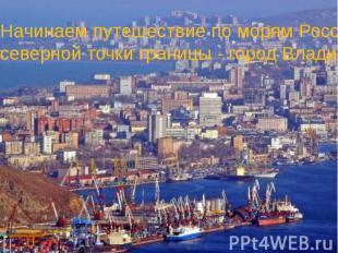 Начинаем путешествие по морям России с самой северной точки границы - город Влад