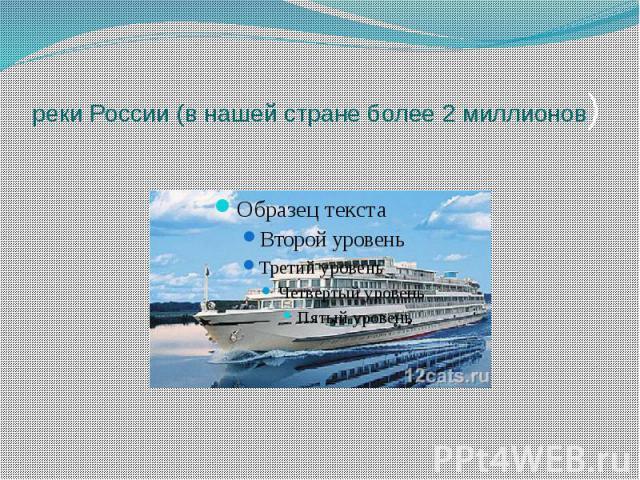 реки России (в нашей стране более 2 миллионов)