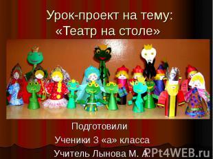 Урок-проект на тему: «Театр на столе» Подготовили Ученики 3 «а» класса Учитель Л