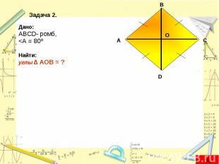 Дано: Дано: ABCD- ромб, <А = 80º Найти: углы ∆ AOB = ?