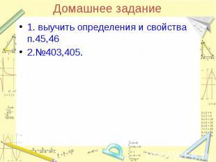Домашнее задание 1. выучить определения и свойства п.45,46 2.№403,405.