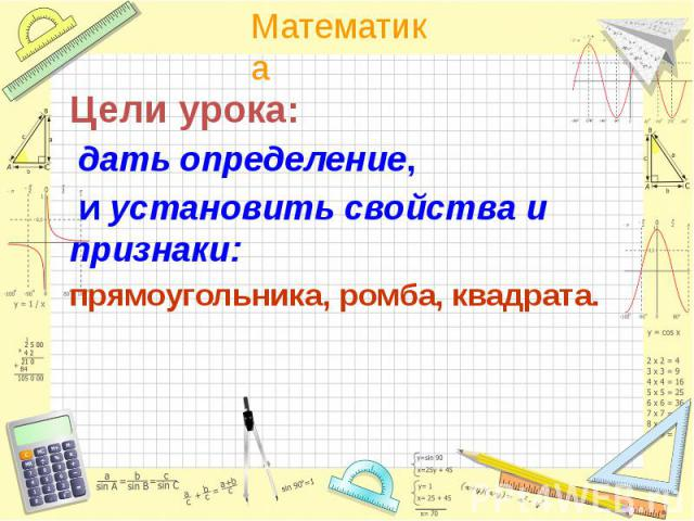 Цели урока: Цели урока: дать определение, и установить свойства и признаки: прямоугольника, ромба, квадрата.