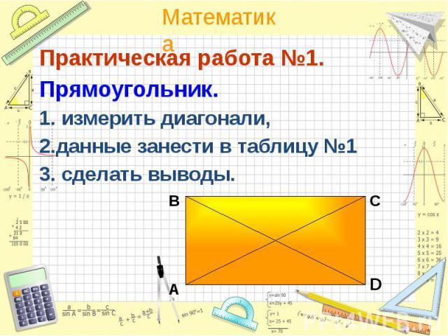 Практическая работа №1. Практическая работа №1. Прямоугольник. 1. измерить диагонали, 2.данные занести в таблицу №1 3. сделать выводы.