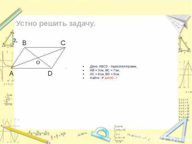 Дано: ABCD - параллелограмм, Дано: ABCD - параллелограмм, AB = 3см, ВС = 7см, АС = 8см, ВD = 6см. Найти : Р ∆АОD -?