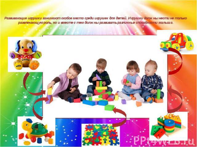 Развивающие игрушки занимают особое место среди игрушек для детей. Игрушки должны нести не только развлекающую роль, но и вместе с тем должны развивать различные способности малыша.