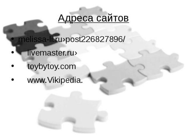 Адреса сайтов melissa-li.ru›post226827896/ livemaster.ru› toybytoy.com www.Vikipedia.