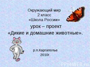 Окружающий мир 2 класс «Школа России» урок – проект «Дикие и домашние животные».