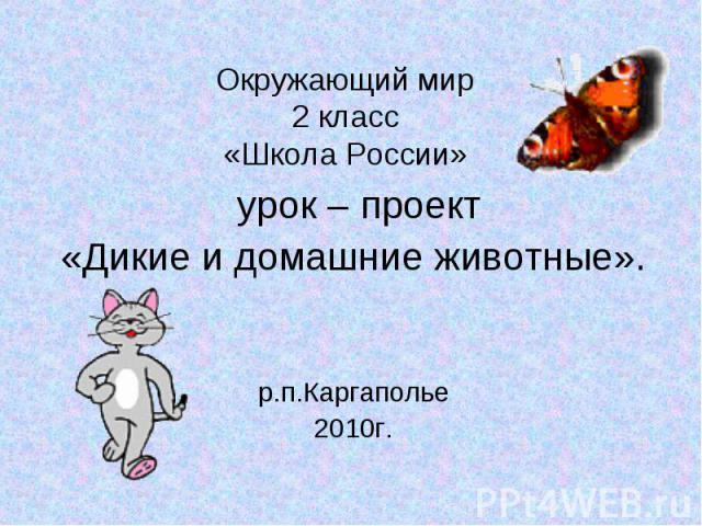 Окружающий мир 2 класс «Школа России» урок – проект «Дикие и домашние животные». р.п.Каргаполье 2010г.