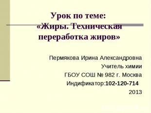 Урок по теме: «Жиры. Техническая переработка жиров» Пермякова Ирина Александровн
