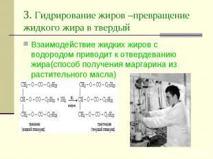 3. Гидрирование жиров –превращение жидкого жира в твердый Взаимодействие жидких