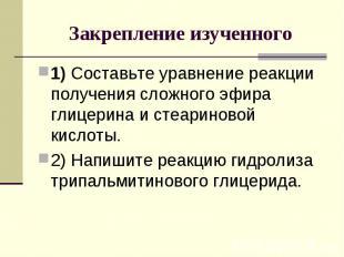 Закрепление изученного 1) Составьте уравнение реакции получения сложного эфира г