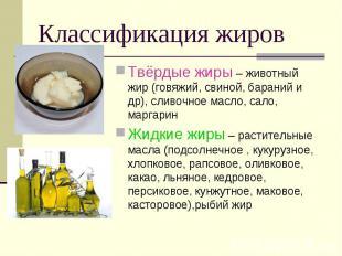 Классификация жиров Твёрдые жиры – животный жир (говяжий, свиной, бараний и др),