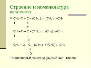 Строение и номенклатура (продолжение) CH2 –O – C – (C H2 ) 7 = (СН2 ) 7 –СН3 I I