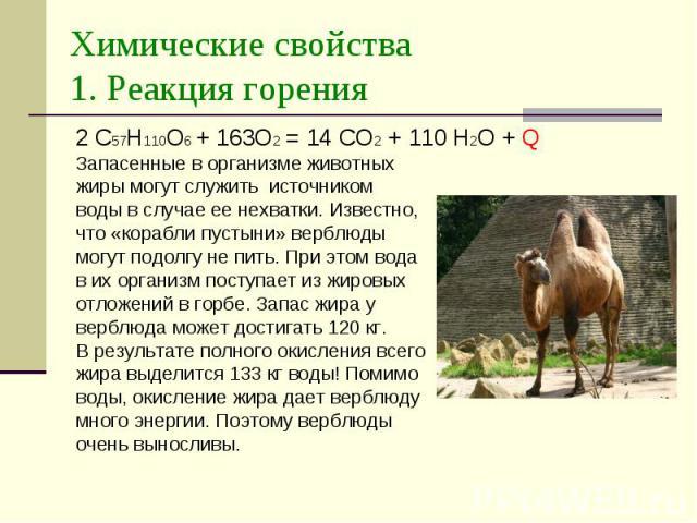 Химические свойства 1. Реакция горения 2 С57Н110О6 + 163О2 = 14 СО2 + 110 Н2О + Q Запасенные в организме животных жиры могут служить источником воды в случае ее нехватки. Известно, что «корабли пустыни» верблюды могут подолгу не пить. При этом вода …
