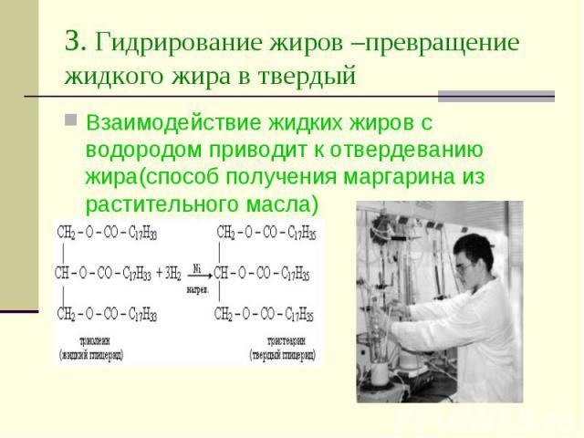 3. Гидрирование жиров –превращение жидкого жира в твердый Взаимодействие жидких жиров с водородом приводит к отвердеванию жира(способ получения маргарина из растительного масла)