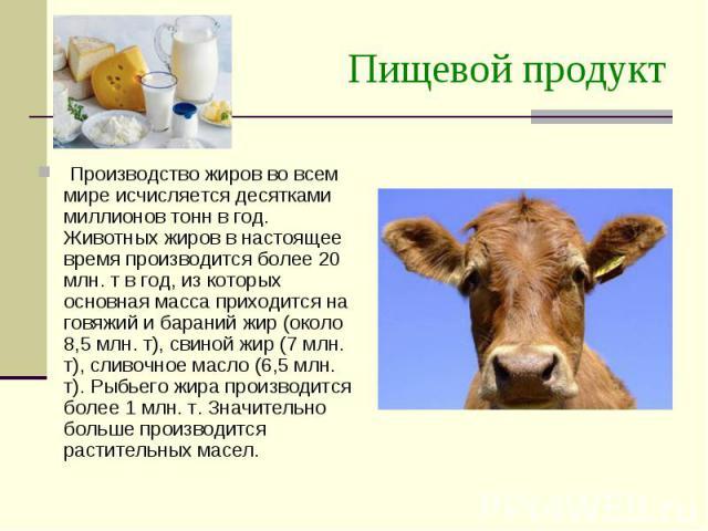 Пищевой продукт Производство жиров во всем мире исчисляется десятками миллионов тонн в год. Животных жиров в настоящее время производится более 20 млн. т в год, из которых основная масса приходится на говяжий и бараний жир (около 8,5 млн. т), свиной…
