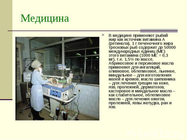 Медицина В медицине применяют рыбий жир как источник витамина А (ретинола), 1 г печеночного жира тресковых рыб содержит до 50000 международных единиц (МЕ) этого витамина (1000 МЕ = 0,3 мг), т.е. 1,5% по массе, Абрикосовое и персиковое масла применяю…