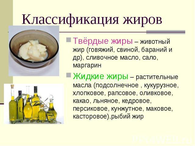 Классификация жиров Твёрдые жиры – животный жир (говяжий, свиной, бараний и др), сливочное масло, сало, маргарин Жидкие жиры – растительные масла (подсолнечное , кукурузное, хлопковое, рапсовое, оливковое, какао, льняное, кедровое, персиковое, кунжу…