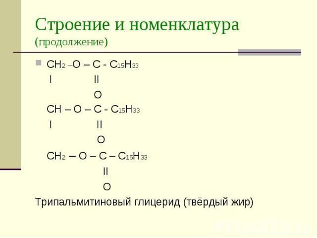 Строение и номенклатура (продолжение) CH2 –O – C - C15H33 I II O CH – O – C - C15H33 I II O CH2 – O – C – C15H33 II O Трипальмитиновый глицерид (твёрдый жир)