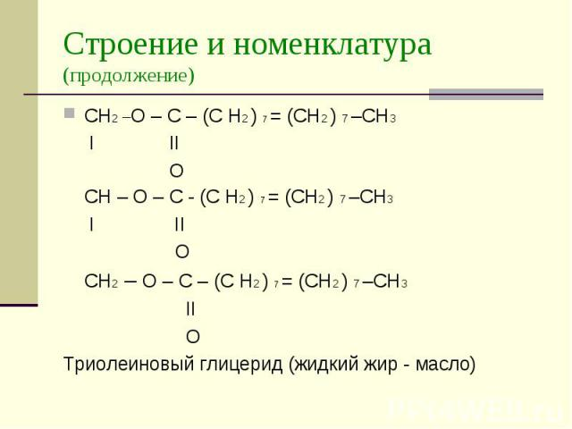 Строение и номенклатура (продолжение) CH2 –O – C – (C H2 ) 7 = (СН2 ) 7 –СН3 I II O CH – O – C - (C H2 ) 7 = (СН2 ) 7 –СН3 I II O CH2 – O – C – (C H2 ) 7 = (СН2 ) 7 –СН3 II O Триолеиновый глицерид (жидкий жир - масло)