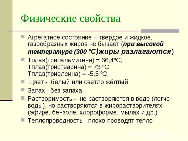 Физические свойства Агрегатное состояние – твёрдое и жидкое, газообразных жиров не бывает (при высокой температуре (300 ºС)жиры разлагаются) Tплав(трипальмитина) = 66,4ºС, Тплав(тристеарина) = 73 ºС, Тплав(триолеина) = -5,5 ºС Цвет - белый или светл…