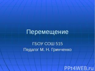 Перемещение ГБОУ СОШ 515 Педагог М. Н. Гринченко