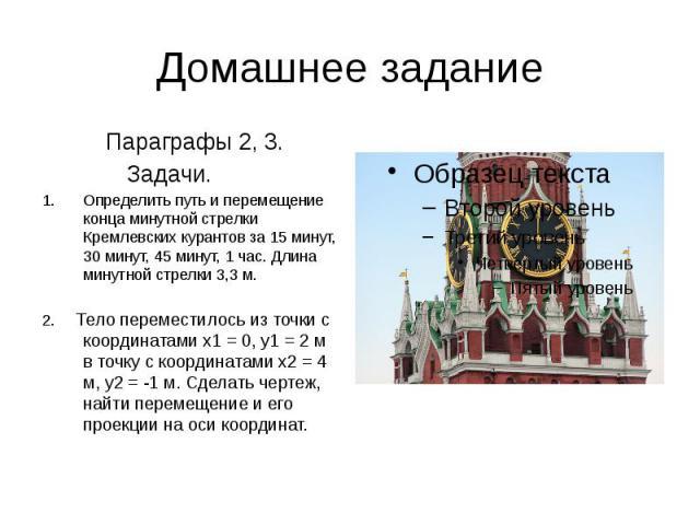 Домашнее задание Параграфы 2, 3. Задачи. Определить путь и перемещение конца минутной стрелки Кремлевских курантов за 15 минут, 30 минут, 45 минут, 1 час. Длина минутной стрелки 3,3 м. 2. Тело переместилось из точки с координатами x1 = 0, y1 = 2 м в…