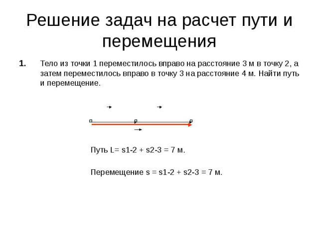 Решение задач на расчет пути и перемещения 1. Тело из точки 1 переместилось вправо на расстояние 3 м в точку 2, а затем переместилось вправо в точку 3 на расстояние 4 м. Найти путь и перемещение. Путь L= s1-2 + s2-3 = 7 м. Перемещение s = s1-2 + s2-…