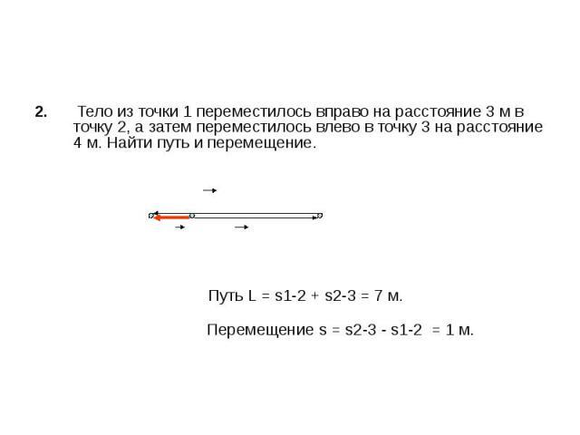 2. Тело из точки 1 переместилось вправо на расстояние 3 м в точку 2, а затем переместилось влево в точку 3 на расстояние 4 м. Найти путь и перемещение. Путь L = s1-2 + s2-3 = 7 м. Перемещение s = s2-3 - s1-2 = 1 м.