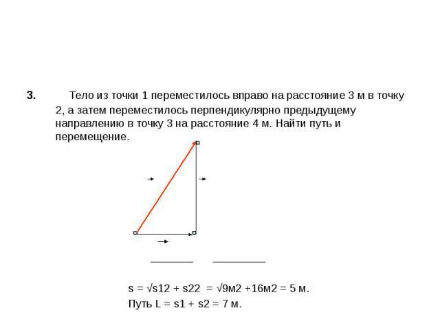 3. Тело из точки 1 переместилось вправо на расстояние 3 м в точку 2, а затем переместилось перпендикулярно предыдущему направлению в точку 3 на расстояние 4 м. Найти путь и перемещение. s = √s12 + s22 = √9м2 +16м2 = 5 м. Путь L = s1 + s2 = 7 м.