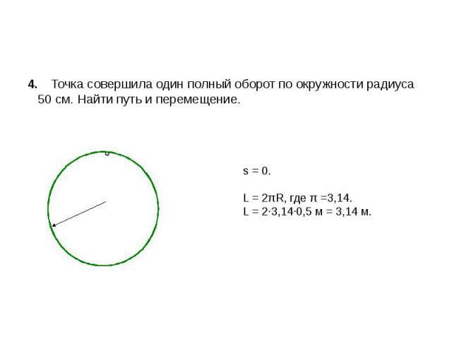 4. Точка совершила один полный оборот по окружности радиуса 50 см. Найти путь и перемещение. s = 0. L = 2πR, где π =3,14. L = 2∙3,14∙0,5 м = 3,14 м.