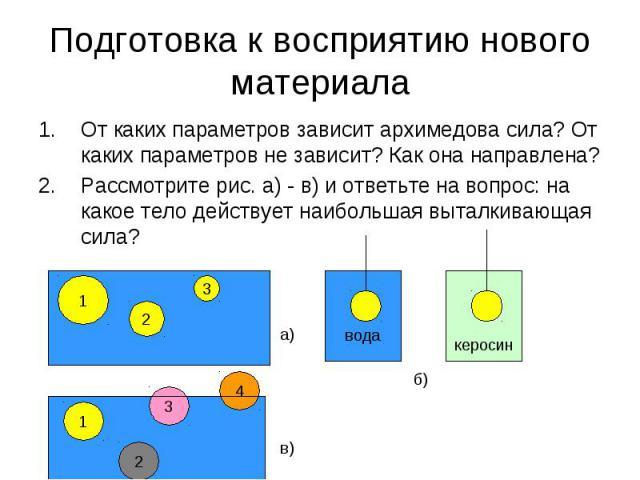 Подготовка к восприятию нового материала От каких параметров зависит архимедова сила? От каких параметров не зависит? Как она направлена? Рассмотрите рис. а) - в) и ответьте на вопрос: на какое тело действует наибольшая выталкивающая сила?