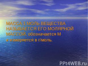 МАССА 1 МОЛЬ ВЕЩЕСТВА НАЗЫВАЕТСЯ ЕГО МОЛЯРНОЙ МАССОЙ, обозначается М и измеряетс