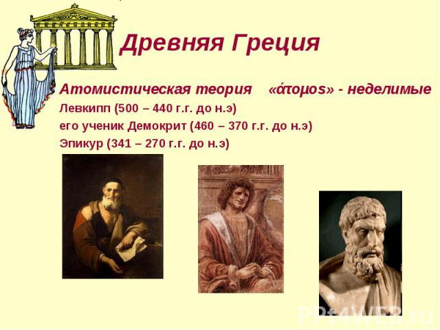 Атомистическая теория «άτоµоs» - неделимые Атомистическая теория «άτоµоs» - неделимые Левкипп (500 – 440 г.г. до н.э) его ученик Демокрит (460 – 370 г.г. до н.э) Эпикур (341 – 270 г.г. до н.э)