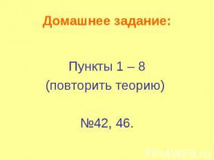 Домашнее задание: Пункты 1 – 8 (повторить теорию) №42, 46.