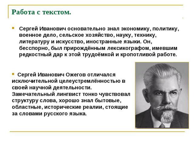 Сергей Иванович основательно знал экономику, политику, военное дело, сельское хозяйство, науку, технику, литературу и искусство, иностранные языки. Он, бесспорно, был прирождённым лексикографом, имевшим редкостный дар к этой трудоёмкой и кропотливой…